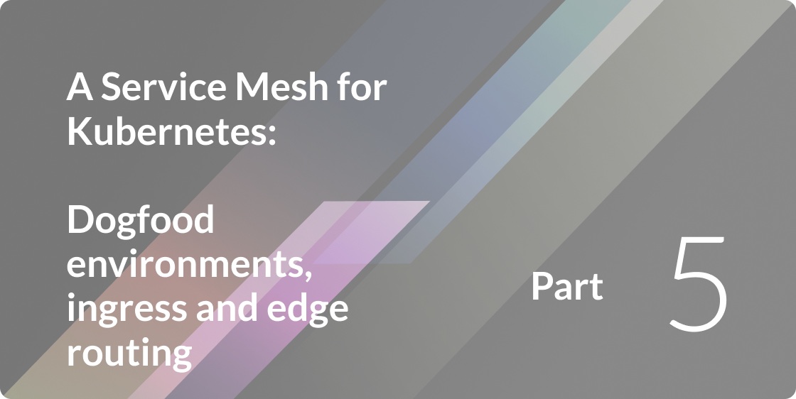 A Service Mesh for Kubernetes, Part V: Dogfood environments, ingress